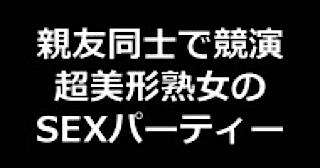 オマンコ丸見え:★親友同士で競演 超美形熟女のSEXパーティー!!:無毛まんこ