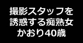 オマンコ丸見え:★撮影スタッフを誘惑する痴熟女 かおり40歳:まんこ